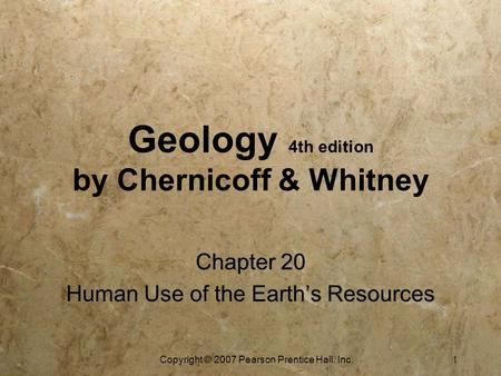 Copyright © 2007 Pearson Prentice Hall, Inc. 1 Geology 4th edition by Chernicoff & Whitney Chapter 20 Human Use of the Earth's Resources Chapter 20 Human.
