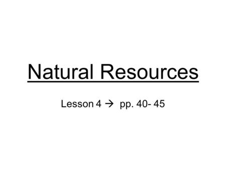 Natural Resources Lesson 4  pp. 40- 45. Natural Resource Something in nature that is valuable to people Used to make food, energy, and raw materials.
