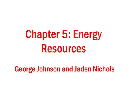 George Johnson and Jaden Nichols Chapter 5: Energy Resources.