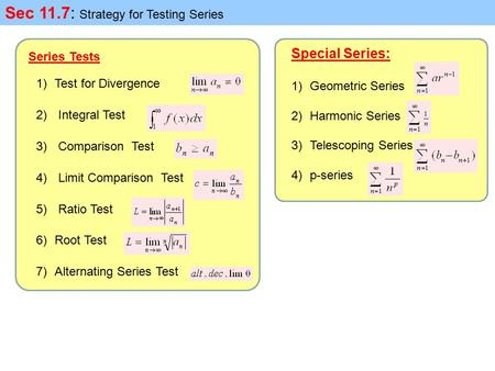 Sec 11.7: Strategy for Testing Series Series Tests 1)Test for Divergence 2) Integral Test 3) Comparison Test 4) Limit Comparison Test 5) Ratio Test 6)Root.