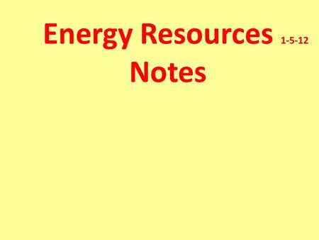 Energy Resources 1-5-12 Notes Energy Resource- A natural resource that people can turn into other forms of energy in order to do work.