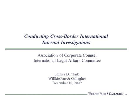 Conducting Cross-Border International Internal Investigations Association of Corporate Counsel International Legal Affairs Committee Jeffrey D. Clark Willkie.