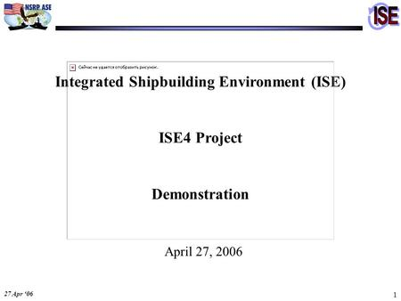 27 Apr '06 1 Integrated Shipbuilding Environment (ISE) ISE4 <strong>Project</strong> Demonstration April 27, 2006.