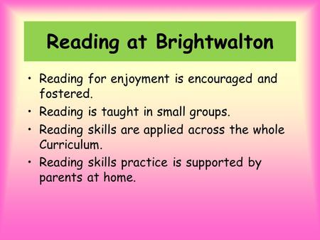 Reading at Brightwalton Reading for enjoyment is encouraged and fostered. Reading is taught in small groups. Reading skills are applied across the whole.