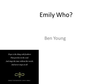 "Emily Who? Ben Young. Biography Emily Dickinson was born on December 10 th, 1830 in Amherst, Massachusetts. She was known as ""The Belle of Amherst"", and."