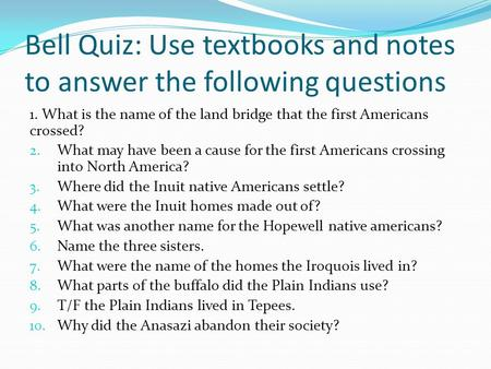 Bell Quiz: Use textbooks and notes to answer the following questions 1. What is the name of the land bridge that the first Americans crossed? 2. What may.