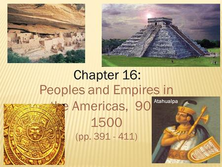 Chapter 16: Peoples and Empires in the Americas, 900- 1500 (pp. 391 - 411) Atahualpa.