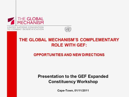 OPPORTUNITIES AND NEW DIRECTIONS THE GLOBAL MECHANISM'S COMPLEMENTARY ROLE WITH GEF: OPPORTUNITIES AND NEW DIRECTIONS Presentation to the GEF Expanded.