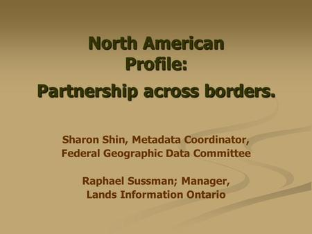 North American Profile: Partnership across borders. Sharon Shin, Metadata Coordinator, Federal Geographic Data Committee Raphael Sussman; Manager, Lands.