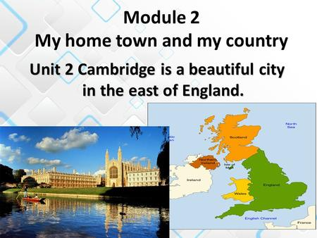 1 Unit 2 Cambridge is a beautiful city in the east of England. Module 2 My home town and my country.