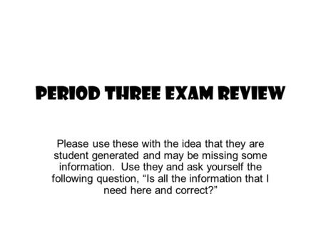 PERIOD THREE EXAM REVIEW Please use these with the idea that they are student generated <strong>and</strong> may be missing some information. Use they <strong>and</strong> ask yourself.