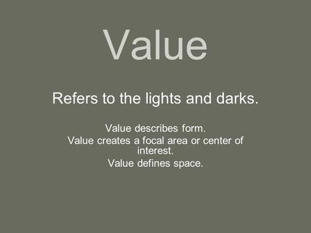 Value Refers to the lights and darks. Value describes form. Value creates a focal area or center of interest. Value defines space.