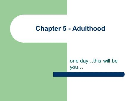 Chapter 5 - Adulthood one day…this will be you…. Physical Changes cells begin to breakdown physical peak – between 18 & 30 what is lost physically is.