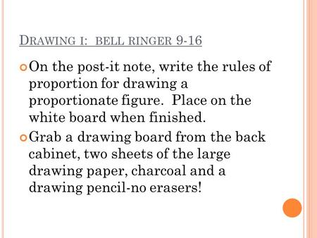 D RAWING I : BELL RINGER 9-16 On the post-it note, write the rules of proportion for drawing a proportionate figure. Place on the white board when finished.