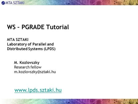 WS – PGRADE Tutorial MTA SZTAKI Laboratory of Parallel <strong>and</strong> Distributed Systems (LPDS) M. Kozlovszky Research fellow