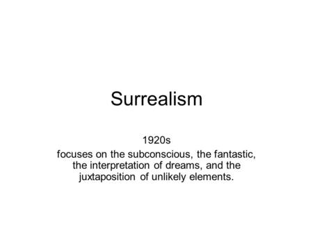 Surrealism 1920s focuses on the subconscious, the fantastic, the interpretation of dreams, and the juxtaposition of unlikely elements.