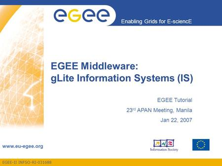 EGEE-II INFSO-RI-031688 Enabling Grids for E-sciencE www.eu-egee.org EGEE Middleware: gLite Information Systems (IS) EGEE Tutorial 23 rd APAN Meeting,