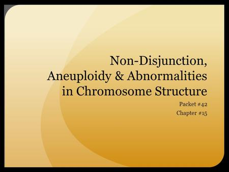 Non-Disjunction, Aneuploidy & Abnormalities in Chromosome Structure