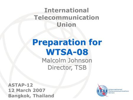 International Telecommunication Union Preparation for WTSA-08 Malcolm Johnson Director, TSB International Telecommunication Union ASTAP-12 12 March 2007.