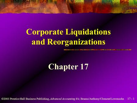 17 - 1 ©2003 Prentice Hall Business Publishing, Advanced <strong>Accounting</strong> 8/e, Beams/Anthony/Clement/Lowensohn Corporate Liquidations and Reorganizations Chapter.