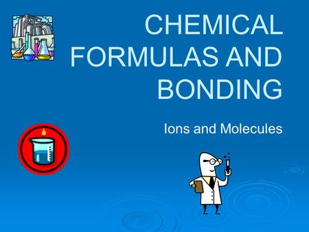CHEMICAL FORMULAS AND BONDING Ions and Molecules.