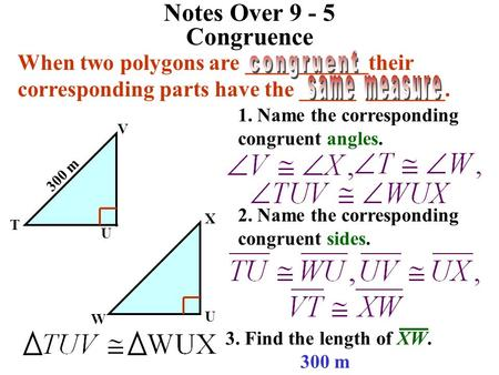 Notes Over 9 - 5 Congruence When two polygons are ___________their corresponding parts have the _____ _______. congruent same measure 1. Name the corresponding.