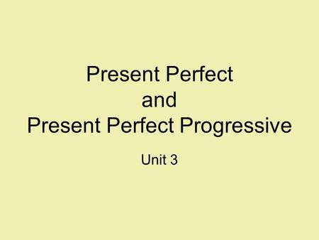 Present Perfect and Present Perfect Progressive Unit 3.