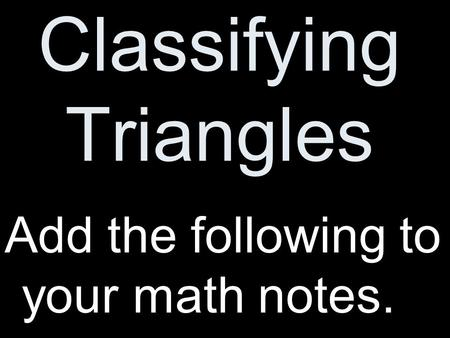 Classifying Triangles Add the following to your math notes.