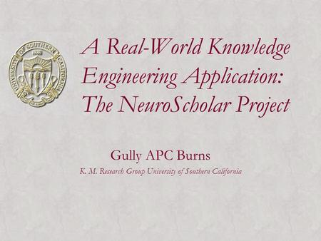 A Real-World Knowledge Engineering Application: The NeuroScholar Project Gully APC Burns K. M. Research Group University <strong>of</strong> Southern California.