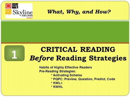 What, Why, and How? Habits of Highly Effective Readers Pre-Reading Strategies: * Activating Schema * PQPC: Preview, Question, Predict, Code * KWL+ * KWHL.