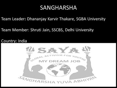 SANGHARSHA Team Leader: Dhananjay Karvir Thakare, SGBA University Team Member: Shruti Jain, SSCBS, Delhi University Country: <strong>India</strong>.