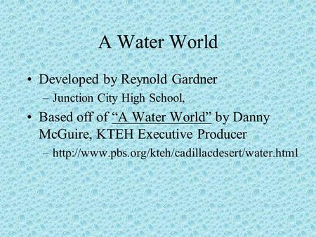 "A Water World Developed by Reynold Gardner –Junction City High School, Based off of ""A Water World"" by Danny McGuire, KTEH Executive Producer –http://www.pbs.org/kteh/cadillacdesert/water.html."