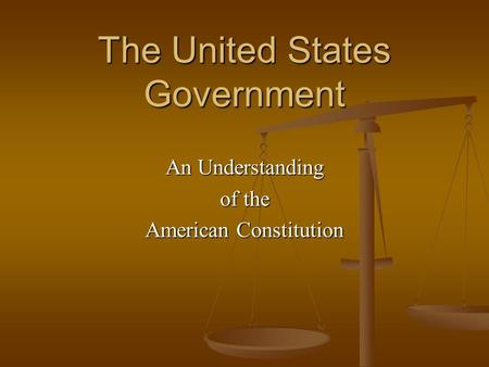 The United States Government An Understanding of the American Constitution.