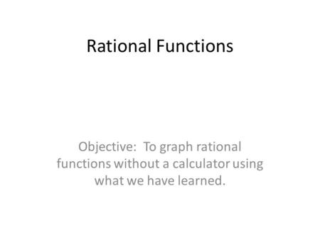 Rational Functions Objective: To graph rational functions without a calculator using what we have learned.