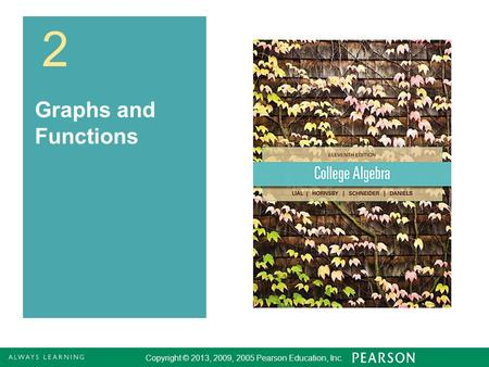 Copyright © 2013, 2009, 2005 Pearson Education, Inc. 1 2 Graphs and Functions Copyright © 2013, 2009, 2005 Pearson Education, Inc.