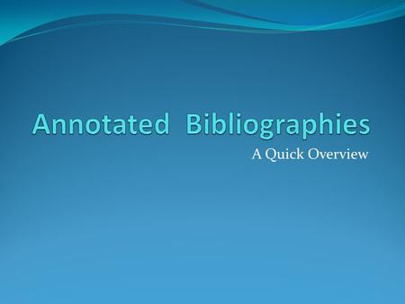 A Quick Overview. Bibliography A bibliography is a list of sources (books, journals, websites, periodicals, etc.) one has used for researching a topic.