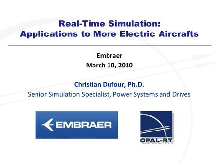 Real-Time Simulation: Applications to More Electric Aircrafts Embraer March 10, 2010 Christian Dufour, Ph.D. Senior Simulation Specialist, <strong>Power</strong> <strong>Systems</strong>.