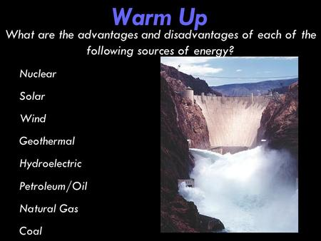 Warm Up What are the advantages and disadvantages of each of the following sources of energy? Nuclear Solar Wind Geothermal Hydroelectric Petroleum/Oil.