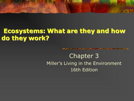 Ecosystems: What are they and how do they work? Ecosystems: What are they and how do they work? Chapter 3 Miller's Living in the Environment 16th Edition.
