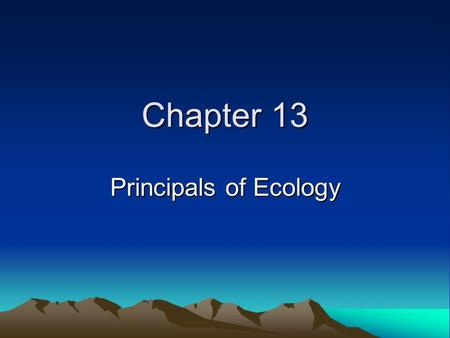 Chapter 13 Principals of Ecology. Ecology Study of interactions between organisms and their environments Reveals relationships between living and nonliving.