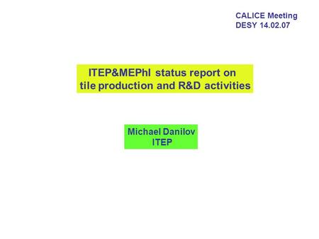 CALICE Meeting DESY 14.02.07 ITEP&MEPhI status report on tile production and R&D activities Michael Danilov ITEP.