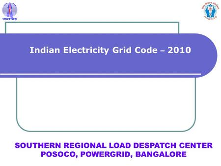 SOUTHERN REGIONAL LOAD DESPATCH CENTER POSOCO, POWERGRID, BANGALORE Indian <strong>Electricity</strong> Grid Code – 2010.