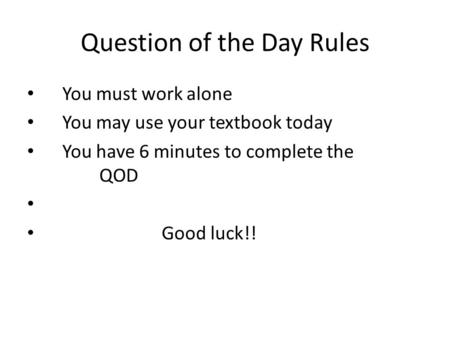 Question of the Day Rules You must work alone You may use your textbook today You have 6 minutes to complete the QOD Good luck!!