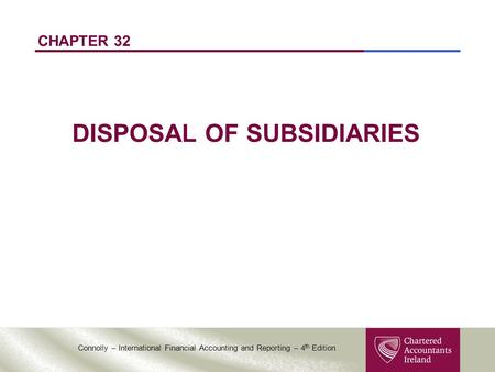 Connolly – International Financial Accounting and Reporting – 4 th Edition CHAPTER 32 DISPOSAL OF SUBSIDIARIES.