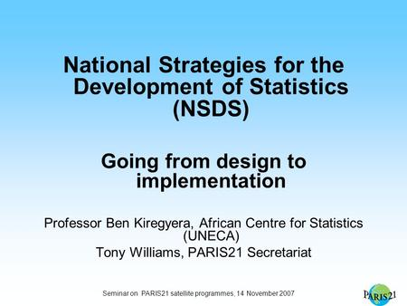 Seminar on PARIS21 satellite programmes, 14 November 2007 National Strategies for the Development of Statistics (NSDS) Going from design to implementation.