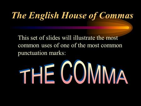 The English House of Commas This set of slides will illustrate the most common uses of one of the most common punctuation marks: