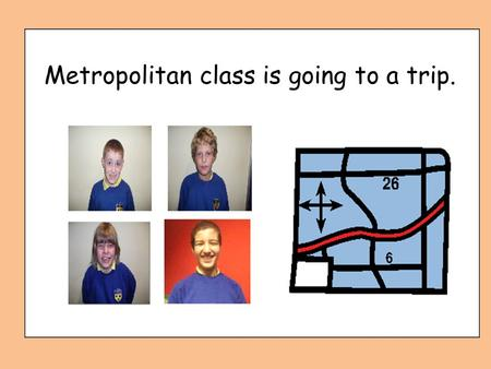Metropolitan class is going to a trip. Who is going to a trip?
