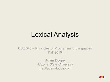 Lexical Analysis CSE 340 – Principles of Programming Languages Fall 2015 Adam Doupé Arizona State University