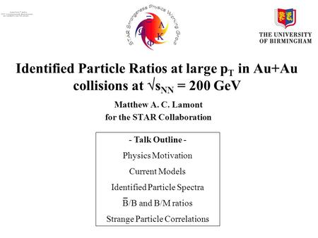 Identified Particle Ratios at large p T in Au+Au collisions at  s NN = 200 GeV Matthew A. C. Lamont for the STAR Collaboration - Talk Outline - Physics.