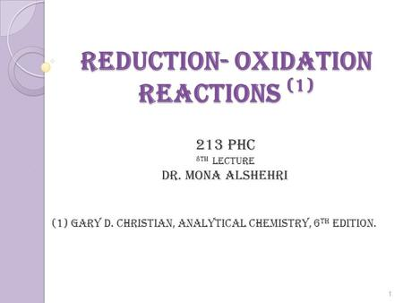 <strong>Reduction</strong>- <strong>Oxidation</strong> Reactions (1) 213 PHC 8th lecture Dr. mona alshehri (1) Gary D. Christian, Analytical Chemistry, 6 th edition. 1.